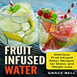 Fruit Infused Water: Delicious Fruit Infused Water Recipes for Detox and Weight Loss | Grace Bell