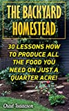 The Backyard Homestead: 30 Lessons How To Produce All The Food You Need On Just A Quarter Acre! offers