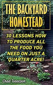 The Backyard Homestead: 30 Lessons How To Produce All The Food You Need On Just A Quarter Acre! by [Isaacson, Chad ]