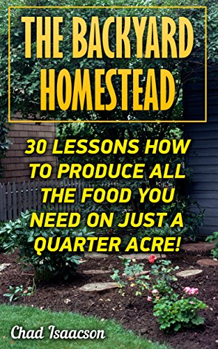 The Backyard Homestead: 30 Lessons How To Produce All The Food You Need On Just A Quarter Acre!