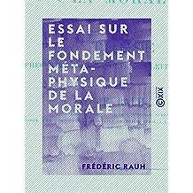 Essai sur le fondement métaphysique de la morale: Thèse présentée à la Faculté des lettres de Paris