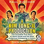 A Kim Jong-Il Production: The Incredible True Story of North Korea and the Most Audacious Kidnapping in History | Paul Fischer
