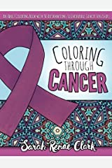 Coloring Through Cancer: An Adult Coloring Book with 30 Positive Affirmations to Encourage Cancer Survivors (Volume 1) Paperback