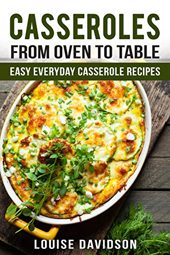 casseroles from oven to table easy everyday casserole recipes