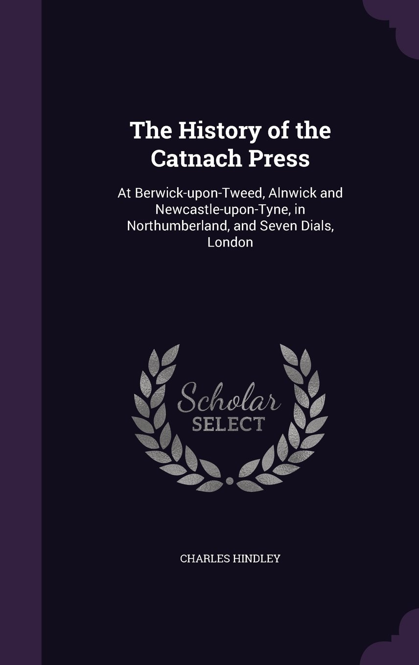 Read Online The History of the Catnach Press: At Berwick-upon-Tweed, Alnwick and Newcastle-upon-Tyne, in Northumberland, and Seven Dials, London pdf