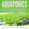 Aquaponics: A Comprehensive Guide to Aquaponic Gardening Audiobook by Sheila Brown Narrated by Rebekah Amber Clark
