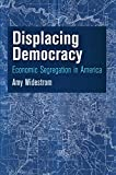 Displacing Democracy : Economic Segregation in America, Widestrom, Amy, 0812246594