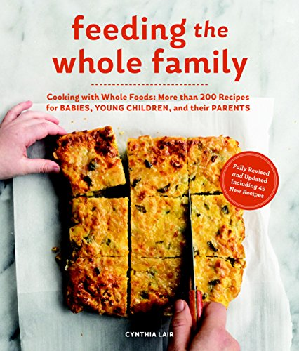 Feeding the Whole Family: Cooking with Whole Foods: More than 200 Recipes for Feeding Babies, Young Children, and Their Parents by Cynthia Lair