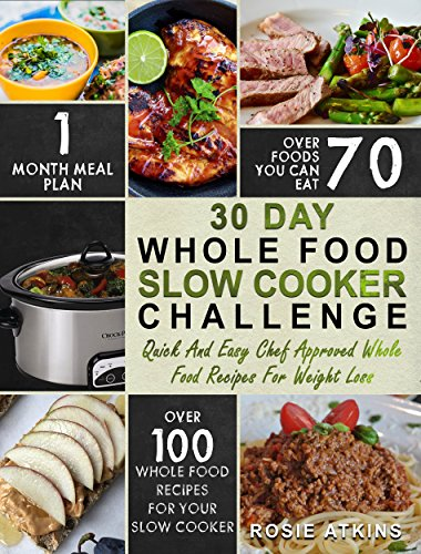 30 Day Whole Food Slow Cooker Challenge: Whole Food Recipes For Your Slow Cooker – Quick And Easy Chef Approved Whole Food Recipes For Weight Loss  (Slow Cooker Cookbook) by Rosie Atkins