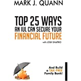 Top 25 Ways an IUL can Secure Your Financial Future: And Build a Tax-Free Family Bank!