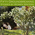 Fifty Groundbreaking Stories by Women Writers Audiobook by Edith Wharton, May Sinclair, Virginia Woolf, Stella Benson, Gertrude Atherton, Katherine Mansfield, J. H. Riddell Narrated by Cathy Dobson