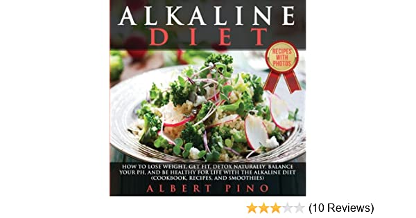 9e4cb52875c Amazon.com: Alkaline Diet: How to Lose Weight, Get Fit, Detox Naturally,  Balance Your pH, and Be Healthy For Life with the Alkaline Diet (Cookbook,  Recipes, ...
