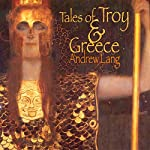 Tales of Troy and Greece: The Iliad & The Odyssey Plainly Told | Andrew Lang