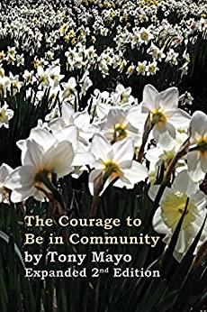 The Courage to Be in Community, 2nd Edition: A Call for Compassion, Vulnerability, and Authenticity by [Mayo, Tony]