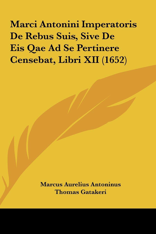 Marci Antonini Imperatoris De Rebus Suis, Sive De Eis Qae Ad Se Pertinere Censebat, Libri XII (1652) (Latin Edition) ebook