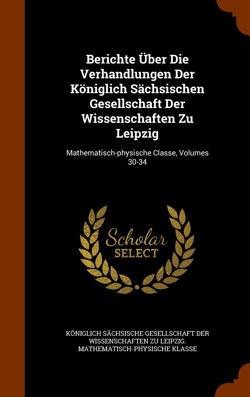 Read Online Berichte Über Die Verhandlungen Der Königlich Sächsischen Gesellschaft Der Wissenschaften Zu Leipzig: Mathematisch-physische Classe, Volumes 30-34 ebook