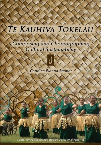 Te Kauhiva Tokelau: Composing and Choreographing Cultural Sustainability (Center for Pacific Islands Studies Occasional Papers Series) (Volume 45)