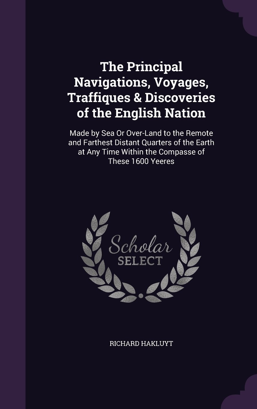 The Principal Navigations, Voyages, Traffiques & Discoveries of the English Nation: Made by Sea or Over-Land to the Remote and Farthest Distant Time Within the Compasse of These 1600 Yeeres PDF