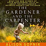 The Gardener and the Carpenter: What the New Science of Child Development Tells Us About the Relationship Between Parents and Children | Alison Gopnik