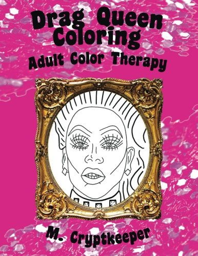 Drag Queen Coloring Book: Adult Color Therapy: Featuring Rupaul, Alaska Thunderf*ck, Lil' Poundcake, Jinkx Monsoon, Alyssa Edwards, Detox, Kim Chi, ... Andrews From Rupaul's Drag Race (Volume ()