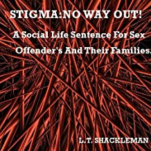 STIGMA:NO WAY OUT!A SOCIAL LIFE SENTENCE FOR SEX OFFENDER'S AND THEIR FAMILIES