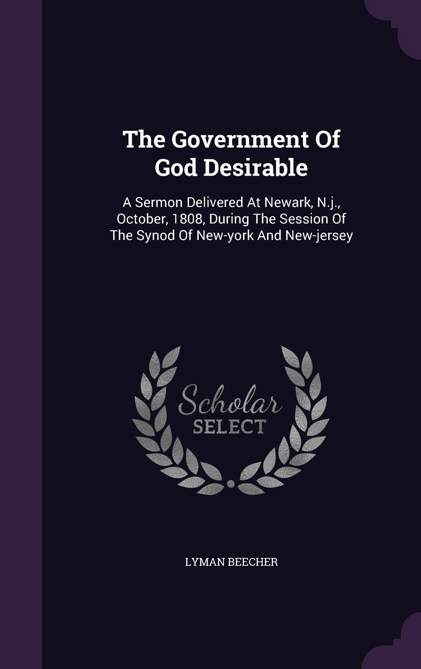 Read Online The Government Of God Desirable: A Sermon Delivered At Newark, N.j., October, 1808, During The Session Of The Synod Of New-york And New-jersey PDF