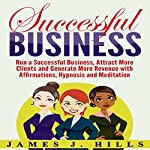 Successful Business: Run a Successful Business, Attract More Clients and Generate More Revenue with Affirmations, Hypnosis and Meditation | James J. Hills