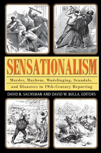 Sensationalism: Murder, Mayhem, Mudslinging, Scandals, and Disasters in 19th-Century Reporting (Journalism Series)