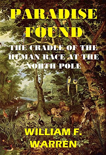 PARADISE FOUND THE CRADLE OF THE HUMAN RACE AT THE NORTH POLE: A Study of the Prehistoric World