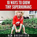 10 Ways to Grow Tiny Superhumans: How to Enable the Kids in Your Life to Look, Feel, and Perform like Optimized Human Machines | Ben Greenfield