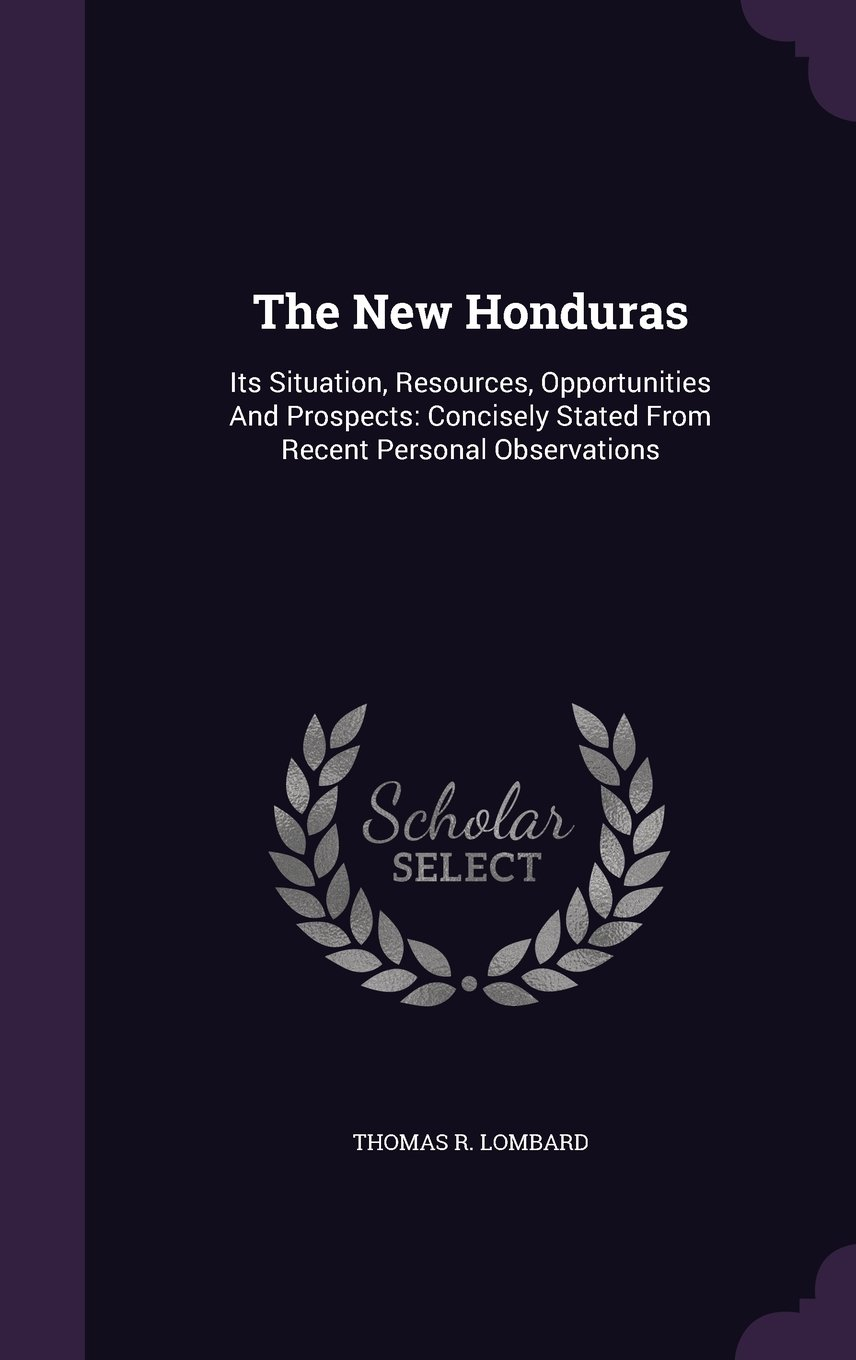Read Online The New Honduras: Its Situation, Resources, Opportunities And Prospects: Concisely Stated From Recent Personal Observations pdf
