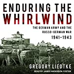 Enduring the Whirlwind: The German Army and the Russo-German War 1941-1943 | Gregory Liedtke