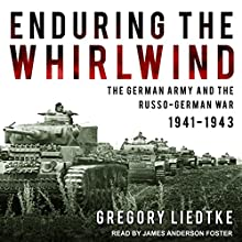 Enduring the Whirlwind: The German Army and the Russo-German War 1941-1943 Audiobook by Gregory Liedtke Narrated by James Anderson Foster