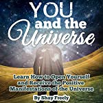 You and the Universe: Learn How to Open Yourself and Receive the Positive Manifestations of the Universe | Shay Freely