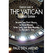 Complete Guide to the Vatican - Extended Edition: Including Saint Peter's Basilica, the Vatican Museums, Sistine Chapel, Santa Maria Maggiore, St. Paul and St. John