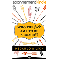 Who The F*ck Am I To Be A Coach?!: A Warrior's Guide to Building a Wildly Successful Coaching Business From the Inside Out (English Edition)