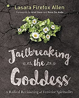 Jailbreaking the Goddess: A Radical Revisioning of Feminist Spirituality by [Allen, Lasara Firefox]