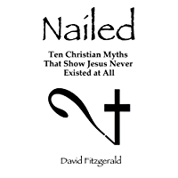 Nailed: Ten Christian Myths That Show Jesus Never Existed At All