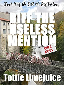 Biff the Useless Mention: Book IV of the Sell the Pig trilogy (The Sell The Pig Series 4) by [Limejuice, Tottie]