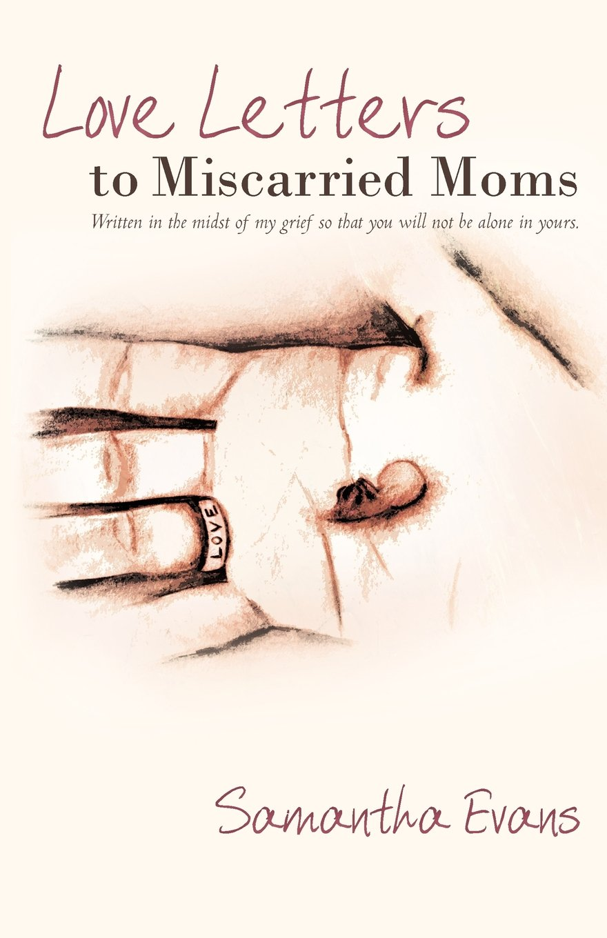 Love Letters to Miscarried Moms: Written in the Midst of My Grief So That  You Will Not Be Alone in Yours.: Samantha Evans: 9781449710026: Amazon.com:  Books
