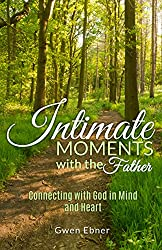 Intimate Moments with the Father: Connecting with God in Mind and Heart (Seeds for your Spirit, Soul, and Body Book 1)