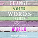 Change Your Words, Change Your World Audiobook by Andrea Gardner Narrated by Andrea Gardner