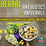 Herbal Antibiotics and Antivirals: 101 Miraculous Benefits, Uses, Remedies, and Cures |  The Healthy Reader