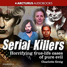 Serial Killers: Horrifying True-Life Cases of Pure Evil Audiobook by Charlotte Greig Narrated by Bill Roberts