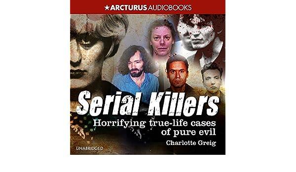 Serial Killers Horrifying True Life Cases Of Pure Evil Audible