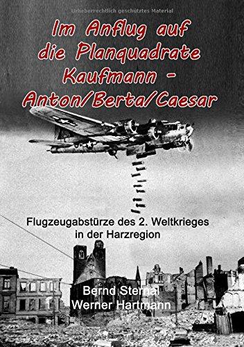 Im Anflug auf die Planquadrate Kaufmann - Anton/Berta/Caesar: Flugzeugabstürze des 2. Weltkrieges in der Harzregion