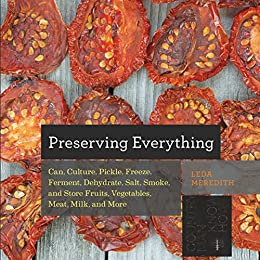Preserving Everything: Can, Culture, Pickle, Freeze, Ferment, Dehydrate, Salt, Smoke, and Store Fruits, Vegetables, Meat, Milk, and More (Countryman Know How) by [Meredith, Leda]
