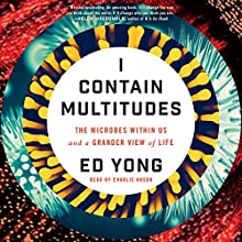 I Contain Multitudes: The Microbes Within Us and a Grander View of Life   Livre audio Auteur(s) : Ed Yong Narrateur(s) : Charlie Anson