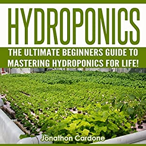 Hydroponics: The Ultimate Beginners Guide to Mastering Hydroponics for Life! Audiobook