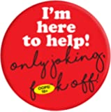 Funny Rude 'I'm Here To Help' 38mm Badge